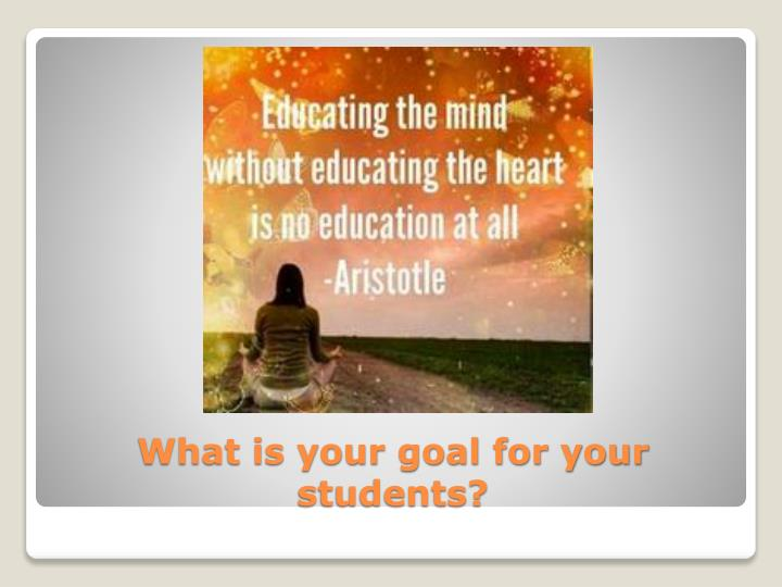 What is your goal for your students
