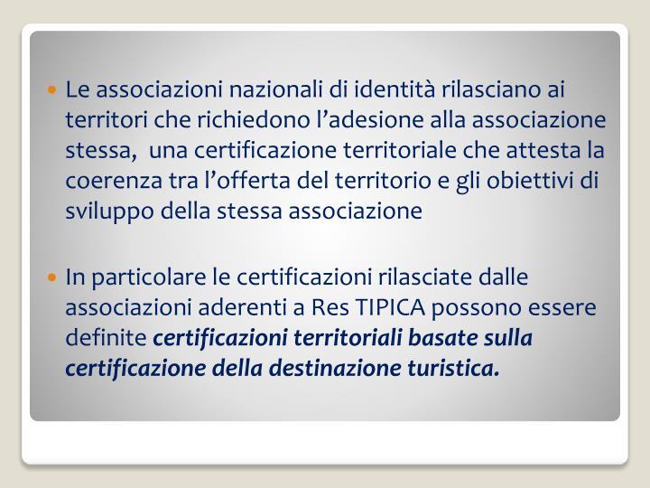 Le associazioni nazionali di identità rilasciano ai territori che richiedono l'adesione alla associazione stessa,  una certificazione territoriale che attesta la coerenza tra l'offerta del territorio e gli obiettivi di sviluppo della stessa associazione