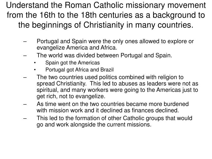 Understand the Roman Catholic missionary movement from the 16th to the 18th centuries as a background to the beginnings of Christianity in many countries.