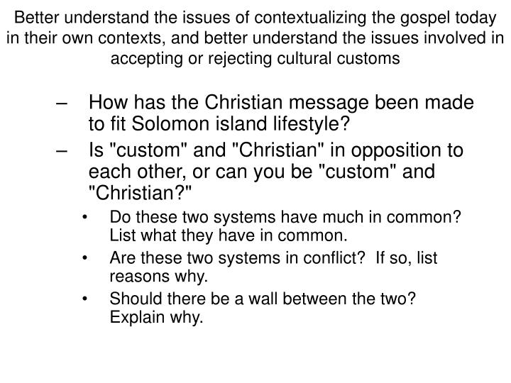 Better understand the issues of contextualizing the gospel today in their own contexts, and better understand the issues involved in accepting or rejecting cultural customs