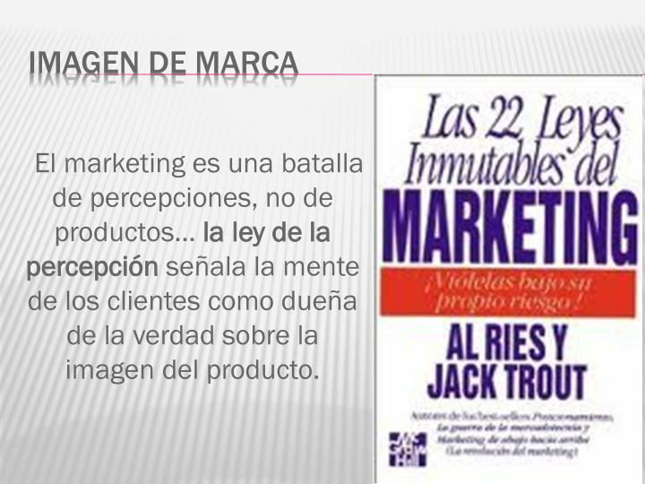 El marketing es una batalla de percepciones, no de productos…