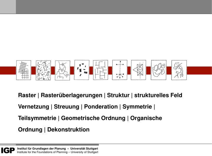 Raster | Rasterüberlagerungen | Struktur | strukturelles Feld  Vernetzung | Streuung | Ponderation | Symmetrie | Teilsymmetrie | Geometrische Ordnung | Organische Ordnung | Dekonstruktion