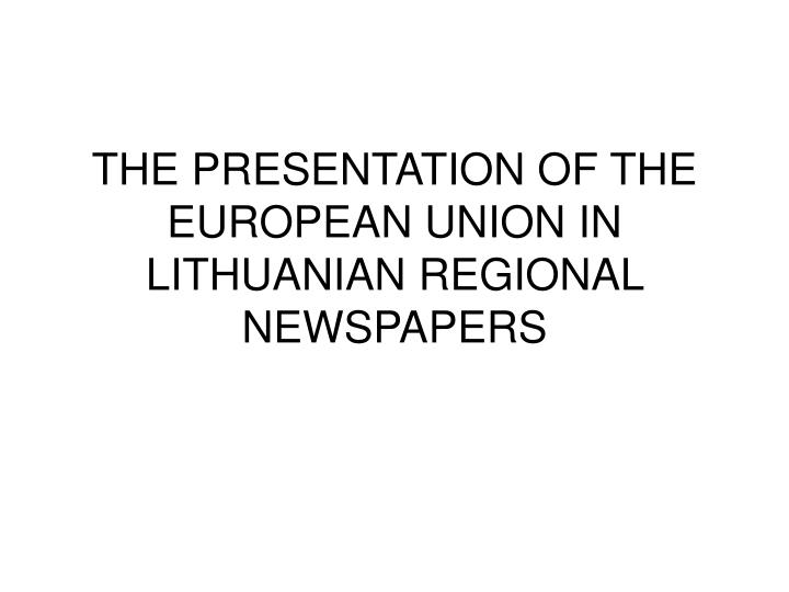 THE PRESENTATION OF THE EUROPEAN UNION IN LITHUANIAN REGIONAL NEWSPAPERS