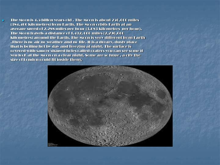 The Moon is 4.5 billon years old . The Moon is about 250,000 miles (384,400 kilometres) from Earth. ...