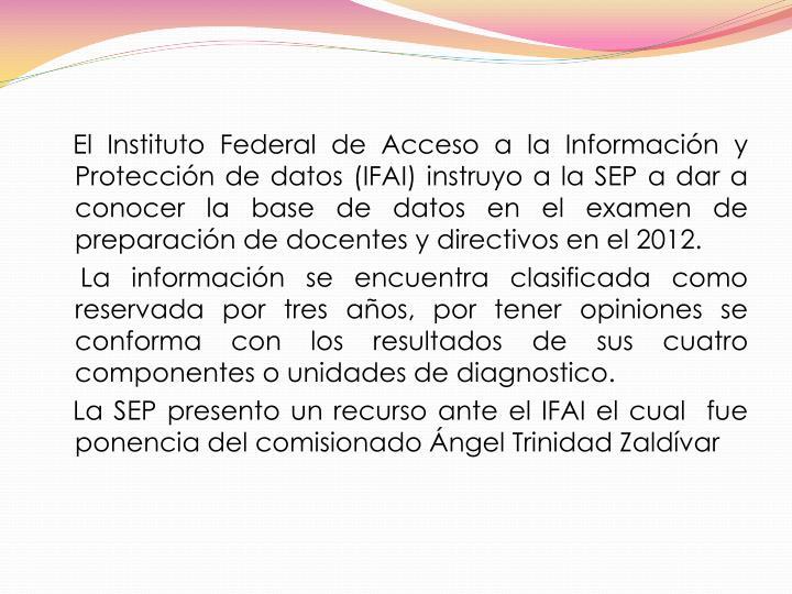El Instituto Federal de Acceso a la Información y  Protección de datos (IFAI) instruyo a la SEP a dar a conocer la base de datos en el examen de preparación de docentes y directivos en el 2012.
