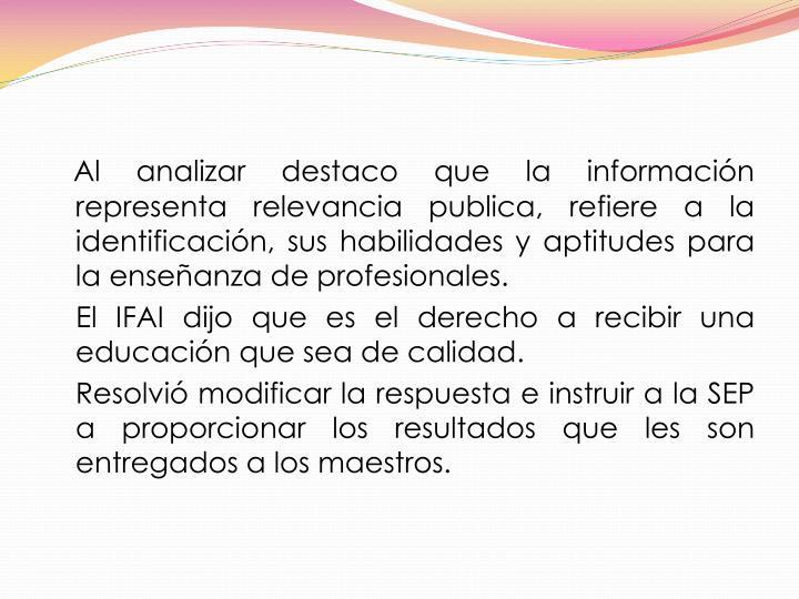 Al analizar destaco que la información representa relevancia publica, refiere a la identificación, sus habilidades y aptitudes para la enseñanza de profesionales.