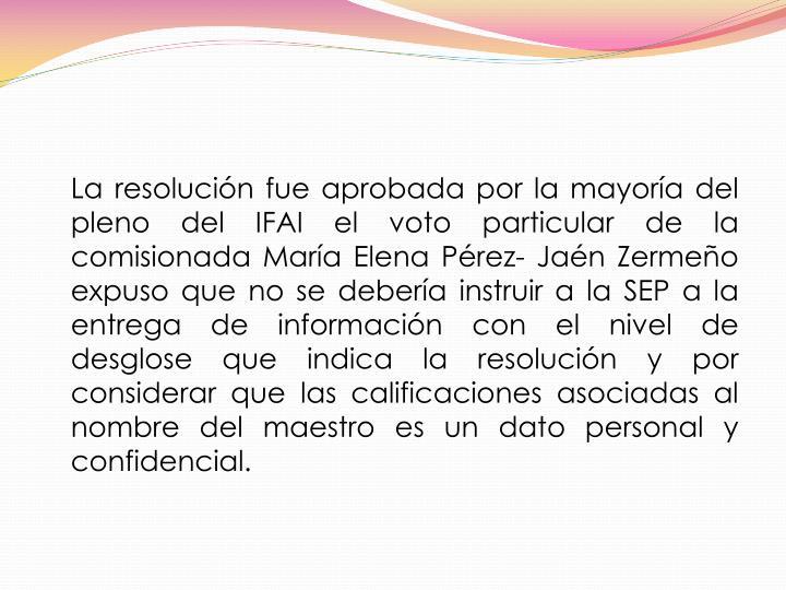 La resolución fue aprobada por la mayoría del pleno del IFAI el voto particular de la comisionada María Elena Pérez- Jaén