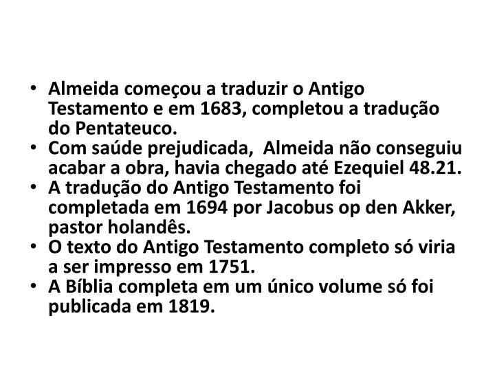 Almeida começou a traduzir o Antigo Testamento e em 1683, completou a tradução do Pentateuco.