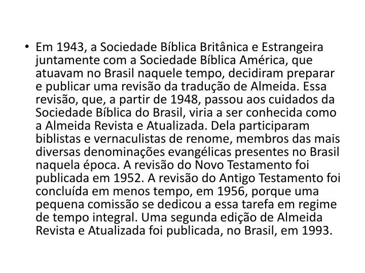 Em 1943, a Sociedade Bíblica Britânica e Estrangeira juntamente com a Sociedade Bíblica América, que atuavam no Brasil naquele tempo, decidiram preparar e publicar uma revisão da tradução de Almeida. Essa revisão, que, a partir de 1948, passou aos cuidados da Sociedade Bíblica do Brasil, viria a ser conhecida como a Almeida Revista e Atualizada. Dela participaram