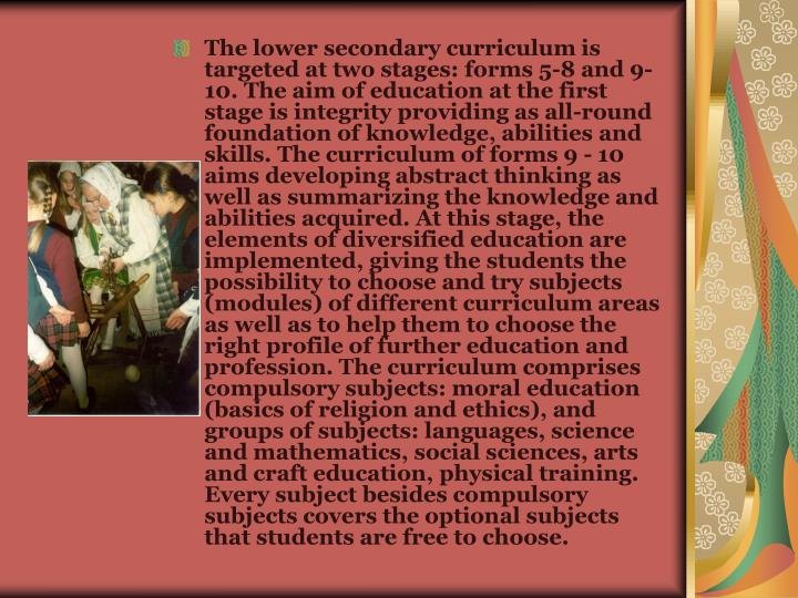 The lower secondary curriculum is targeted at two stages: forms 5-8 and 9-10. The aim of education at the first stage is integrity providing as all-round foundation of knowledge, abilities and skills. The curriculum of forms 9 - 10 aims developing abstract thinking as well as summarizing the knowledge and abilities acquired. At this stage, the elements of diversified education are implemented, giving the students the possibility to choose and try subjects (modules) of different curriculum areas as well as to help them to choose the right profile of further education and profession. The curriculum comprises compulsory subjects: moral education (basics of religion and ethics), and groups of subjects: languages, science and mathematics, social sciences, arts and craft education, physical training. Every subject besides compulsory subjects covers the optional subjects that students are free to choose.