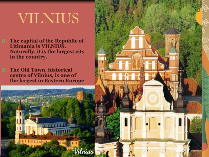 The capital of the Republic of Lithuania is VILNIUS. Naturally, it is the largest city in the country