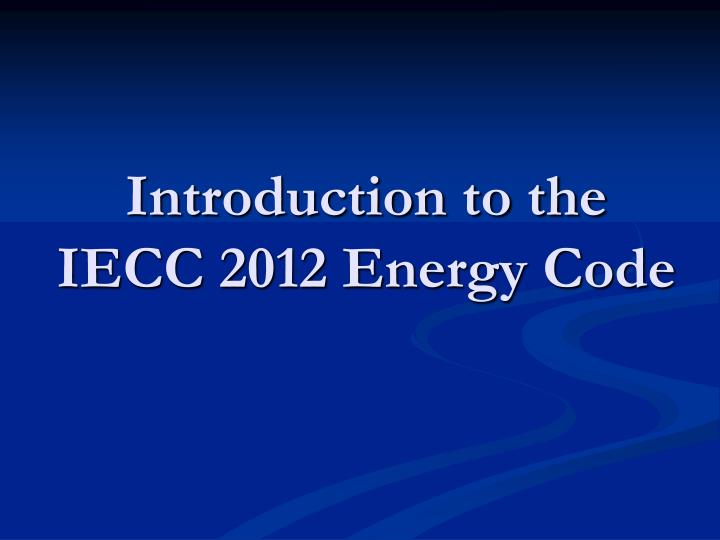 Introduction to the iecc 2012 energy code