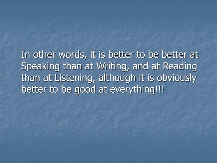 In other words, it is better to be better at Speaking than at Writing, and at Reading than at Listening, although it is obviously better to be good at everything!!!