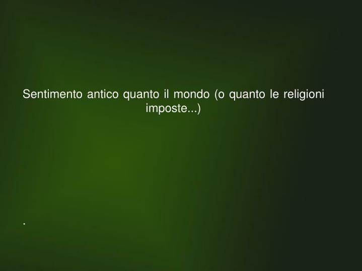 Sentimento antico quanto il mondo (o quanto le religioni imposte...)