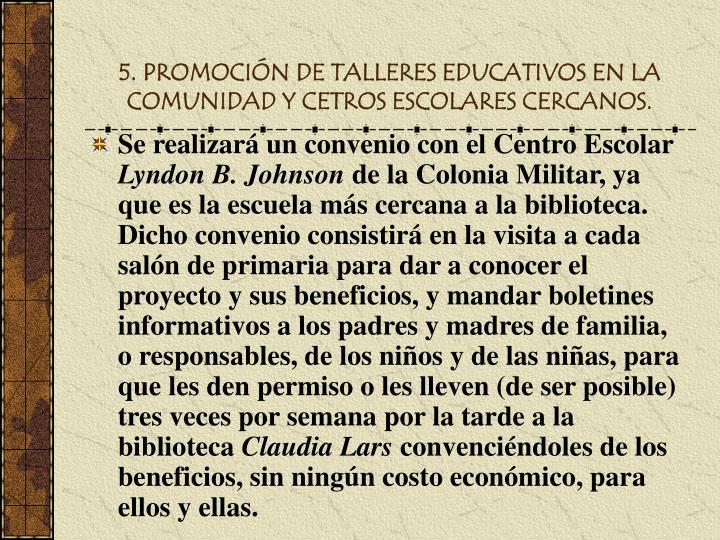 5. PROMOCIÓN DE TALLERES EDUCATIVOS EN LA COMUNIDAD Y CETROS ESCOLARES CERCANOS.