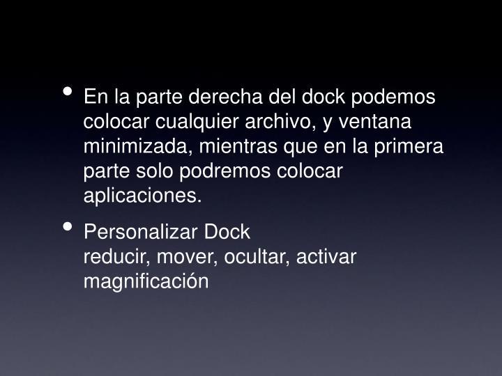 En la parte derecha del dock podemos colocar cualquier archivo, y ventana minimizada, mientras que en la primera parte solo podremos colocar aplicaciones.