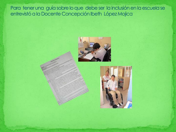 Para  tener una  guía sobre lo que  debe ser  la inclusión en la escuela se entrevistó a la Docente Concepción