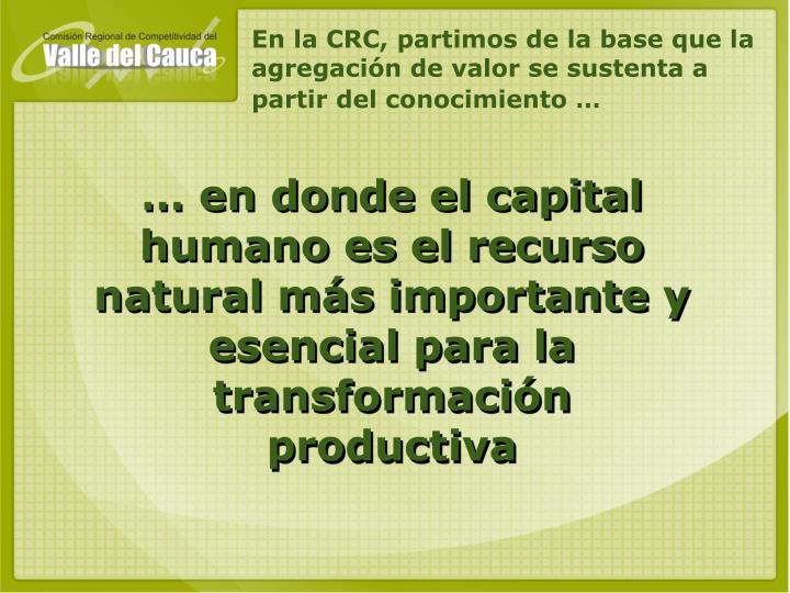 En la CRC, partimos de la base que la agregación de valor se sustenta a partir del conocimiento …