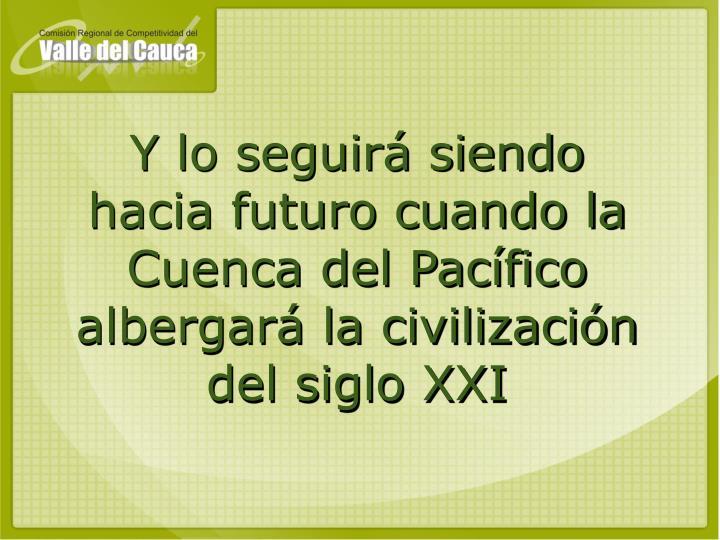 Y lo seguirá siendo hacia futuro cuando la Cuenca del Pacífico albergará la civilización del siglo XXI