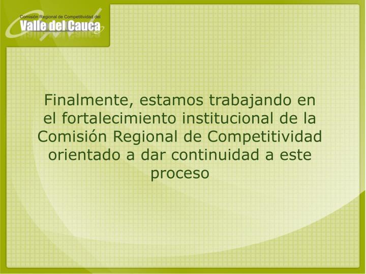 Finalmente, estamos trabajando en  el fortalecimiento institucional de la Comisión Regional de Competitividad orientado a dar continuidad a este proceso