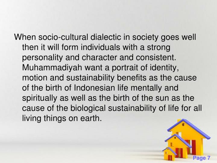 When socio-cultural dialectic in society goes well then it will form individuals with a strong personality and character and consistent. Muhammadiyah want a portrait of identity, motion and sustainability benefits as the cause of the birth of Indonesian life mentally and spiritually as well as the birth of the sun as the cause of the biological sustainability of life for all living things on earth.