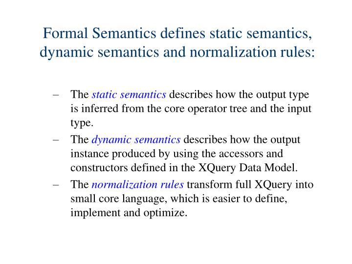 Formal Semantics defines static semantics, dynamic semantics and normalization rules: