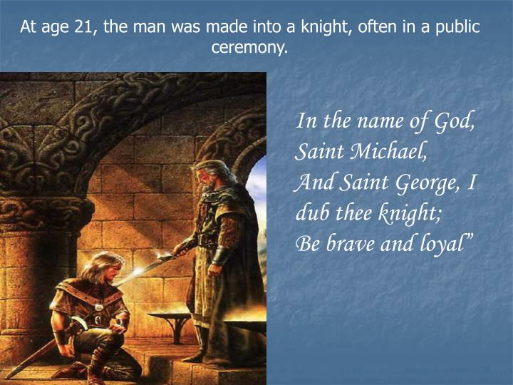 At age 21, the man was made into a knight, often in a public ceremony.