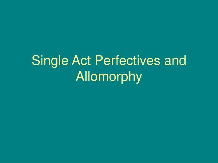 Single Act Perfectives and Allomorphy