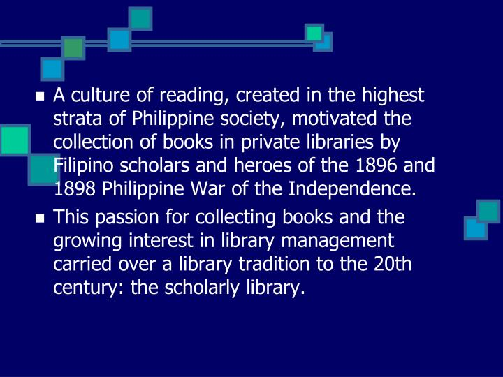 A culture of reading, created in the highest strata of Philippine society, motivated the collection of books in private libraries by Filipino scholars and heroes of the 1896 and 1898 Philippine War of the Independence.
