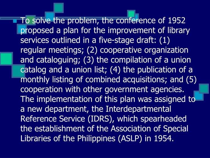 To solve the problem, the conference of 1952 proposed a plan for the improvement of library services outlined in a five-stage draft: (1) regular meetings; (2) cooperative organization and cataloguing; (3) the compilation of a union catalog and a union list; (4) the publication of a monthly listing of combined acquisitions; and (5) cooperation with other government agencies. The implementation of this plan was assigned to a new department, the Interdepartmental Reference Service (IDRS), which spearheaded the establishment of the Association of Special Libraries of the Philippines (ASLP) in 1954.