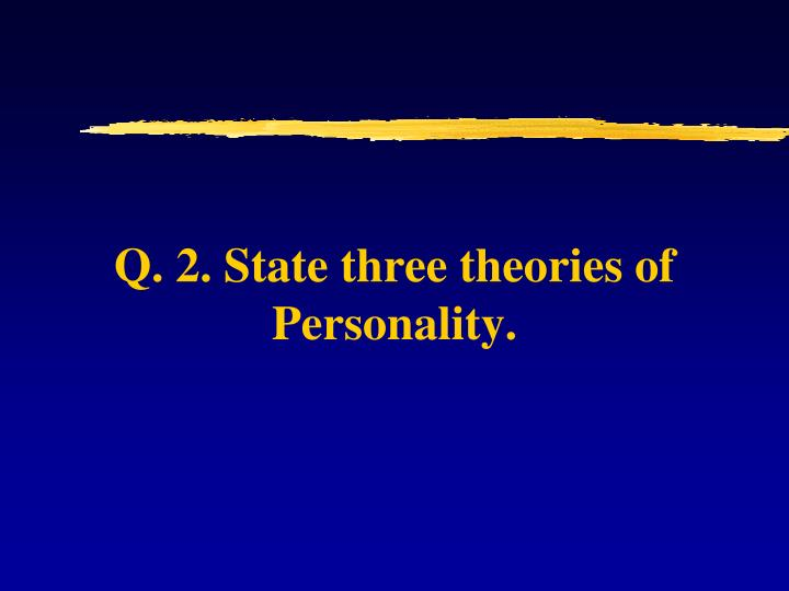 Q. 2. State three theories of Personality.