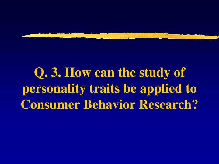 Q. 3. How can the study of personality traits be applied to Consumer Behavior Research?