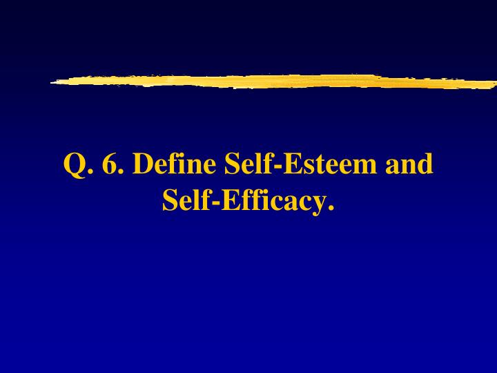 Q. 6. Define Self-Esteem and Self-Efficacy.