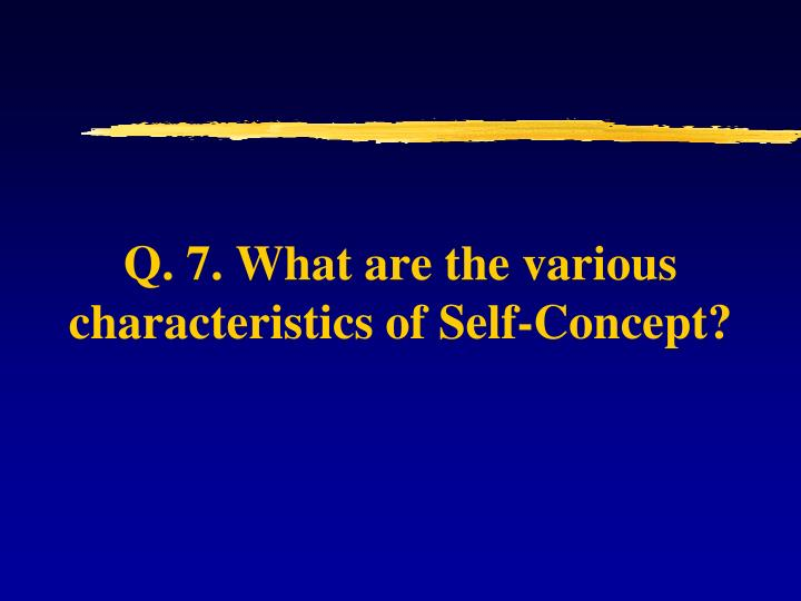 Q. 7. What are the various characteristics of Self-Concept?