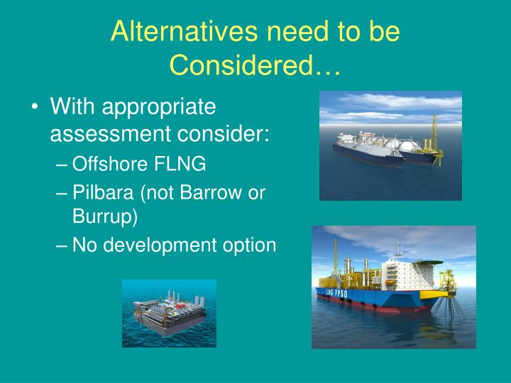 Alternatives need to be Considered…