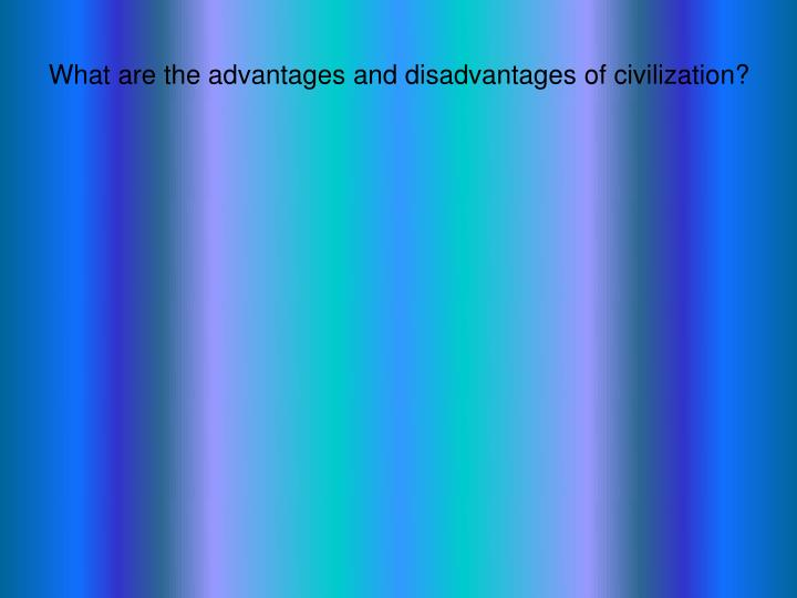 What are the advantages and disadvantages of civilization?