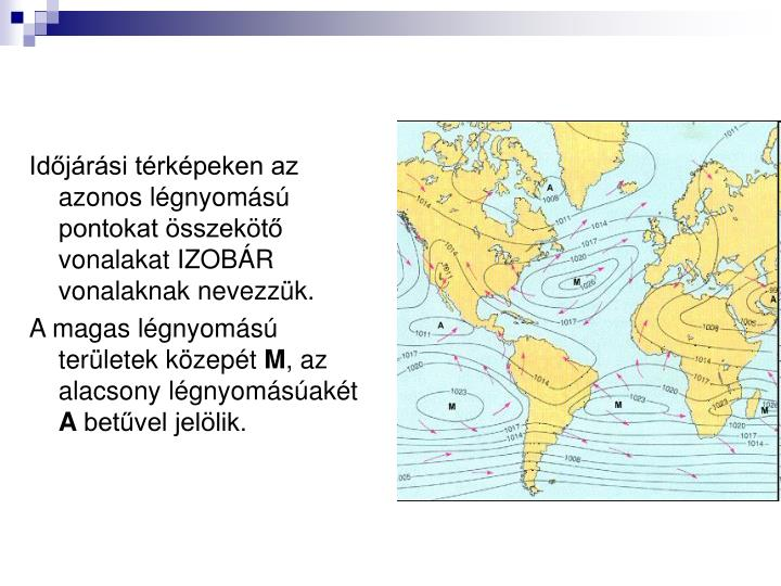 Időjárási térképeken az azonos légnyomású pontokat összekötő vonalakat IZOBÁR vonalaknak nevezzük.