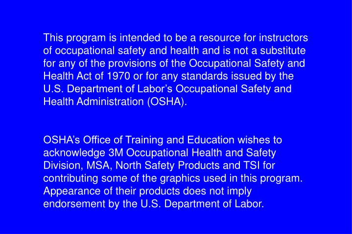 This program is intended to be a resource for instructors of occupational safety and health and is not a substitute for any of the provisions of the Occupational Safety and Health Act of 1970 or for any standards issued by the U.S. Department of Labor's Occupational Safety and Health Administration (OSHA).