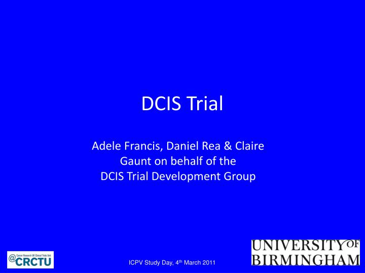 Dcis trial adele francis daniel rea claire gaunt on behalf of the dcis trial development group