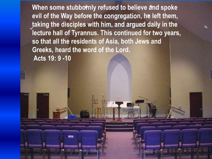 When some stubbornly refused to believe and spoke evil of the Way before the congregation, he left them, taking the disciples with him, and argued daily in the lecture hall of Tyrannus. This continued for two years, so that all the residents of Asia, both Jews and Greeks, heard the word of the Lord.