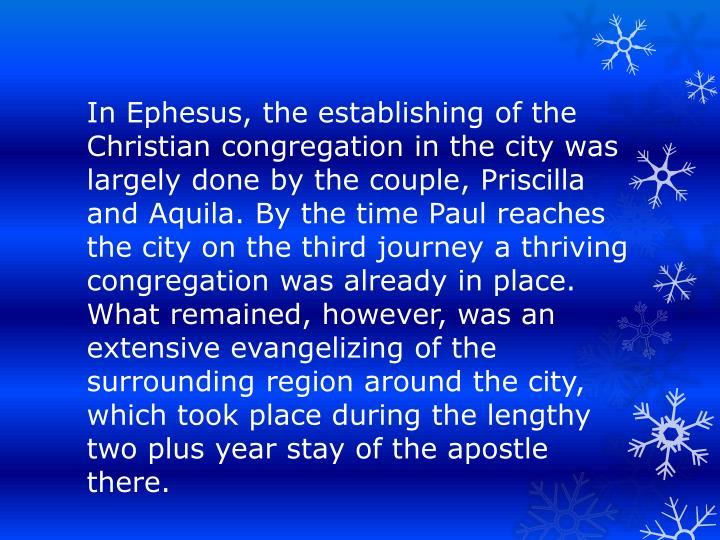 In Ephesus, the establishing of the Christian congregation in the city was largely done by the couple, Priscilla and Aquila. By the time Paul reaches the city on the third journey a thriving congregation was already in place. What remained, however, was an extensive evangelizing of the surrounding region around the city, which took place during the lengthy two plus year stay of the apostle there.