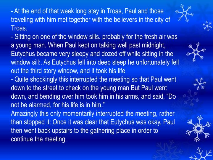 - At the end of that week long stay in Troas, Paul and those traveling with him met together with the believers in the city of Troas.