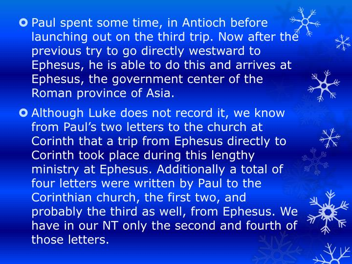 Paul spent some time, in Antioch before launching out on the third trip. Now after the previous try to go directly westward to Ephesus, he is able to do this and arrives at Ephesus, the government center of the Roman province of Asia.