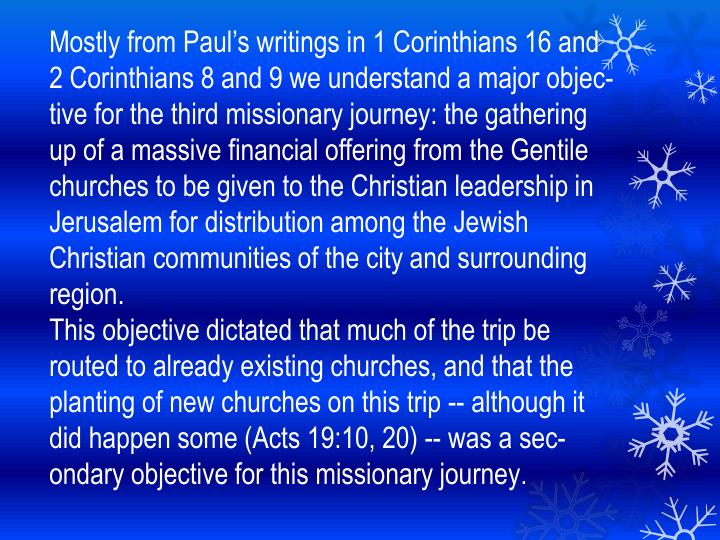 Mostly from Pauls writings in 1 Corinthians 16 and 2 Corinthians 8 and 9 we understand a major objective for the third missionary journey: the gathering up of a massive financial offering from the Gentile churches to be given to the Christian leadership in Jerusalem for distribution among the Jewish Christian communities of the city and surrounding region.