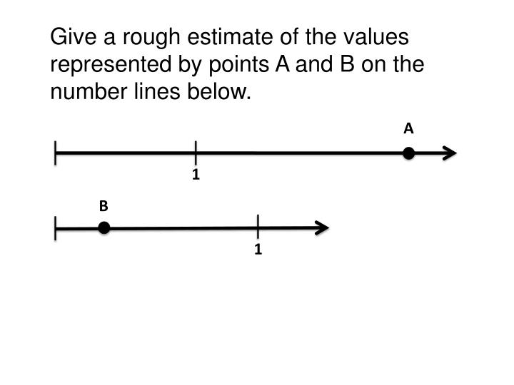 Give a rough estimate of the values represented by points A and B on the number lines below.