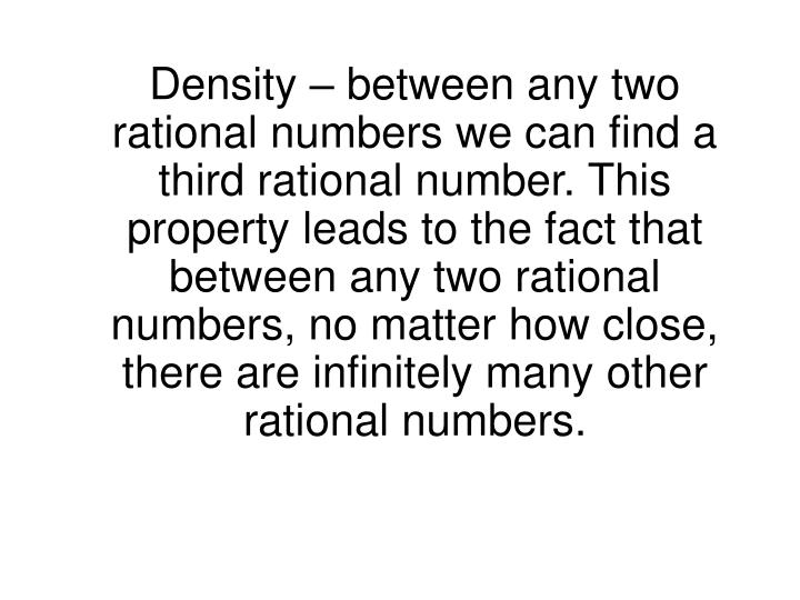 Density – between any two rational numbers we can find a third rational number. This property leads to the fact that between any two rational numbers, no matter how close, there are infinitely many other rational numbers.