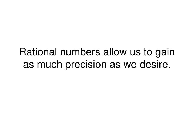 Rational numbers allow us to gain as much precision as we desire.