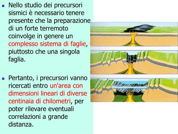 Nello studio dei precursori sismici è necessario tenere presente che la preparazione di un forte terremoto coinvolge in genere un