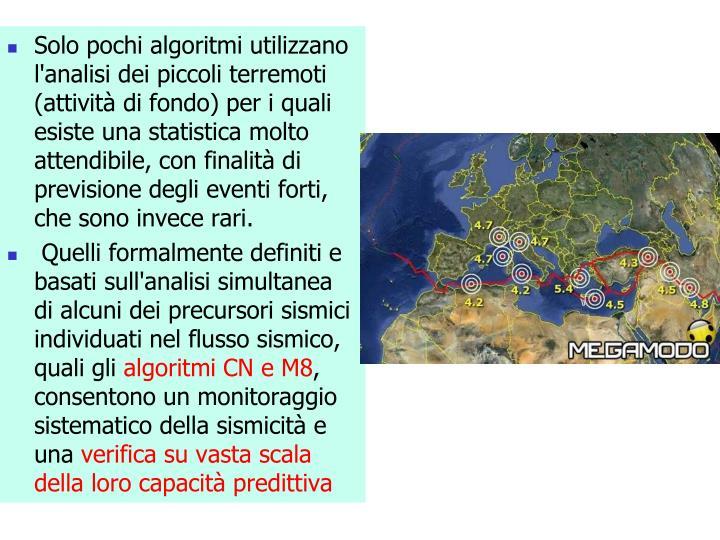 Solo pochi algoritmi utilizzano l'analisi dei piccoli terremoti (attività di fondo) per i quali esiste una statistica molto attendibile, con finalità di previsione degli eventi forti, che sono invece rari
