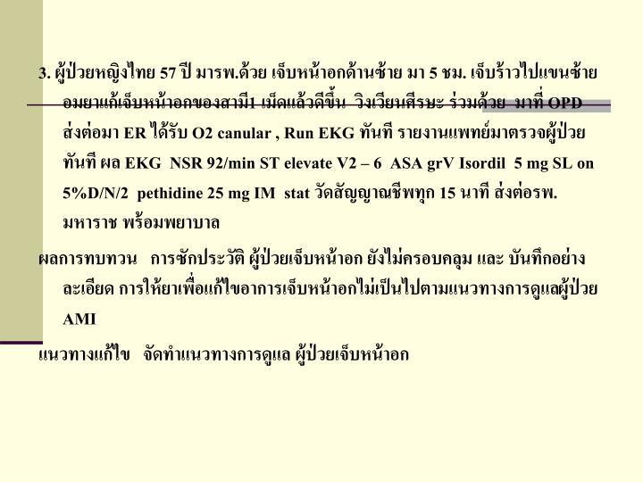 3. ผู้ป่วยหญิงไทย 57 ปี มารพ.ด้วย เจ็บหน้าอกด้านซ้าย มา 5 ชม. เจ็บร้าวไปแขนซ้าย อมยาแก้เจ็บหน้าอกของสามี1 เม็ดแล้วดีขึ้น  วิงเวียนศีรษะ ร่วมด้วย  มาที่